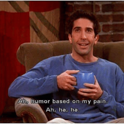 Humor based on my pain - Ross